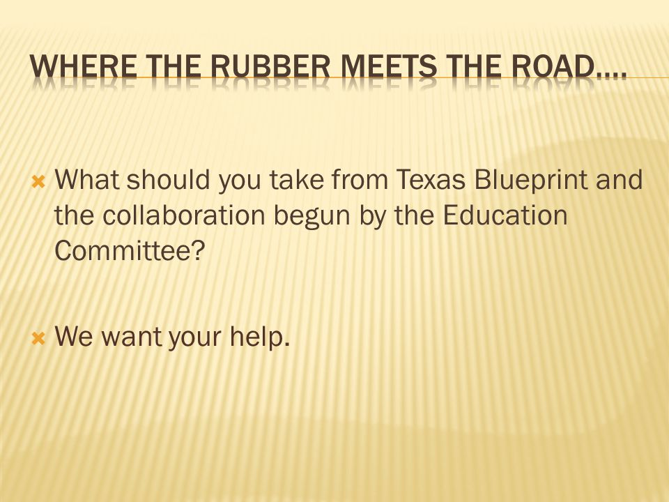  What should you take from Texas Blueprint and the collaboration begun by the Education Committee.
