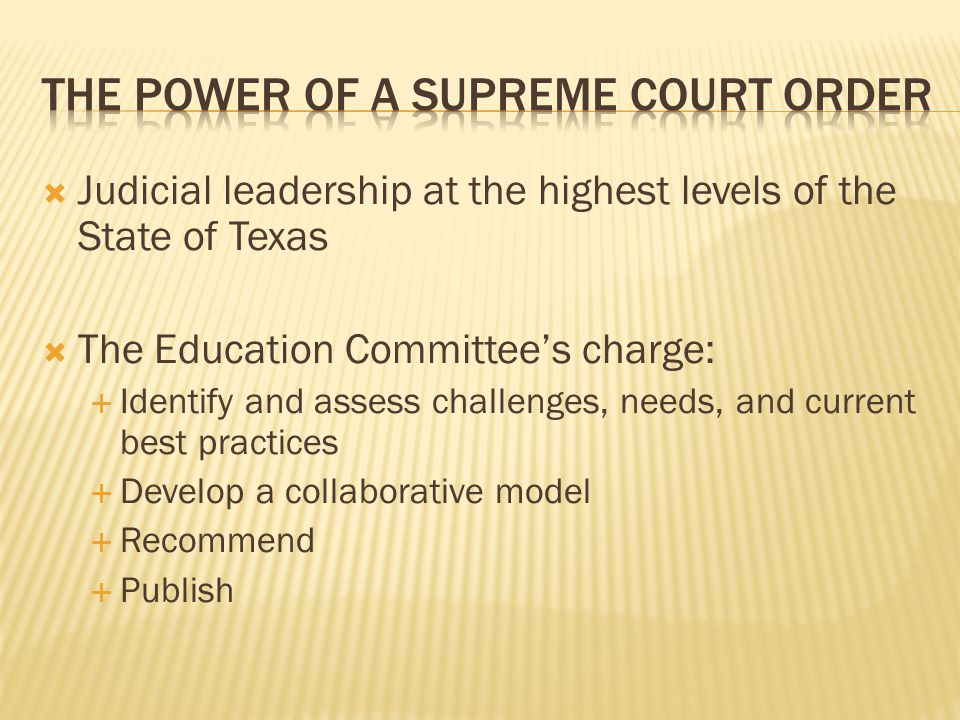  Judicial leadership at the highest levels of the State of Texas  The Education Committee's charge:  Identify and assess challenges, needs, and current best practices  Develop a collaborative model  Recommend  Publish