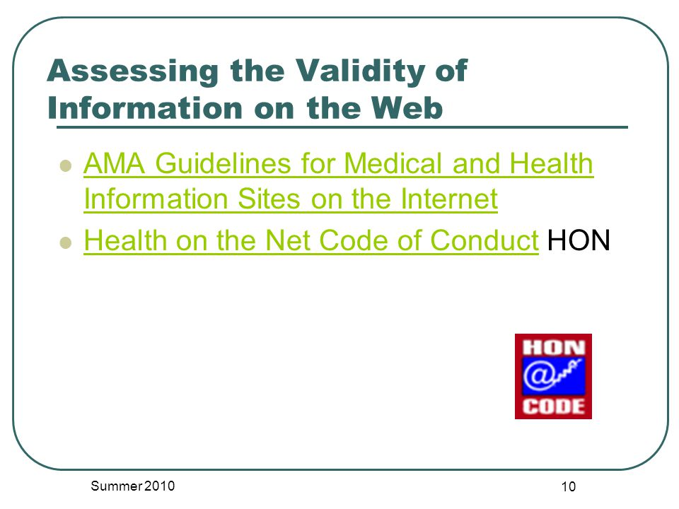 AMA Guidelines for Medical and Health Information Sites on the Internet AMA Guidelines for Medical and Health Information Sites on the Internet Health on the Net Code of Conduct HON Health on the Net Code of Conduct Assessing the Validity of Information on the Web Summer 2010 10