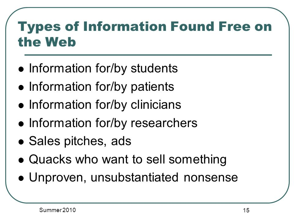 Types of Information Found Free on the Web Information for/by students Information for/by patients Information for/by clinicians Information for/by researchers Sales pitches, ads Quacks who want to sell something Unproven, unsubstantiated nonsense Summer 2010 15