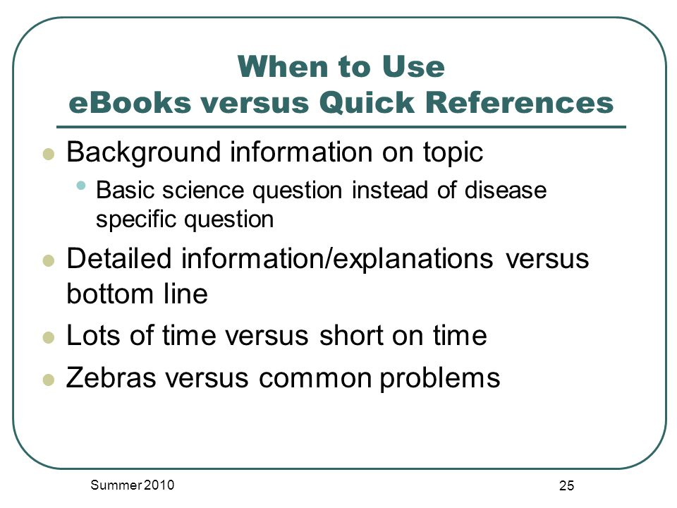 When to Use eBooks versus Quick References Background information on topic Basic science question instead of disease specific question Detailed information/explanations versus bottom line Lots of time versus short on time Zebras versus common problems Summer 2010 25