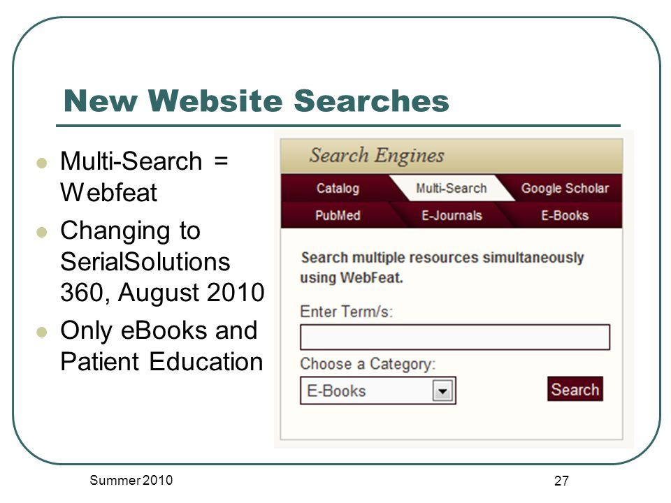 New Website Searches Multi-Search = Webfeat Changing to SerialSolutions 360, August 2010 Only eBooks and Patient Education Summer 2010 27