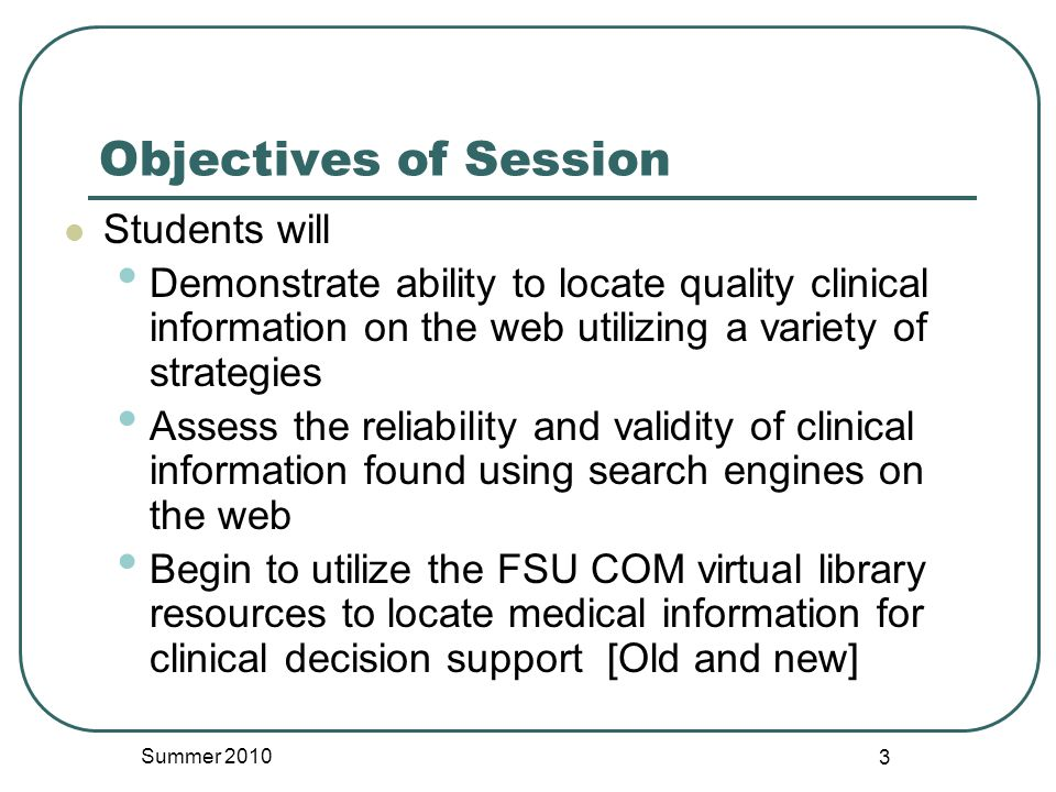 Objectives of Session Students will Demonstrate ability to locate quality clinical information on the web utilizing a variety of strategies Assess the reliability and validity of clinical information found using search engines on the web Begin to utilize the FSU COM virtual library resources to locate medical information for clinical decision support [Old and new] Summer 2010 3