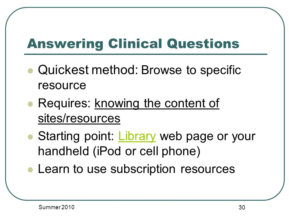 Answering Clinical Questions Quickest method: Browse to specific resource Requires: knowing the content of sites/resources Starting point: Library web page or your handheld (iPod or cell phone)Library Learn to use subscription resources Summer 2010 30