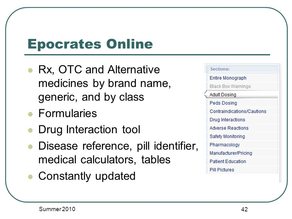 Epocrates Online Rx, OTC and Alternative medicines by brand name, generic, and by class Formularies Drug Interaction tool Disease reference, pill identifier, medical calculators, tables Constantly updated Summer 2010 42