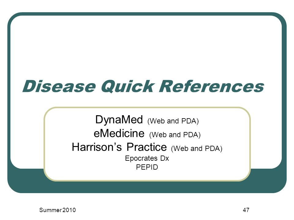 Disease Quick References DynaMed (Web and PDA) eMedicine (Web and PDA) Harrison's Practice (Web and PDA) Epocrates Dx PEPID Summer 201047
