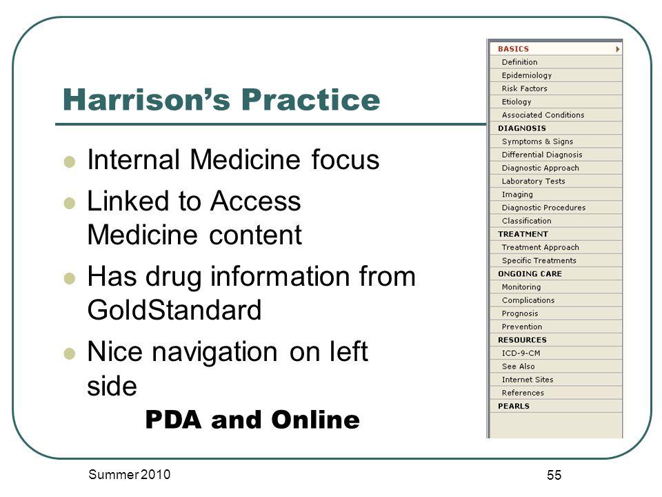 Harrison's Practice Internal Medicine focus Linked to Access Medicine content Has drug information from GoldStandard Nice navigation on left side Summer 2010 55 PDA and Online