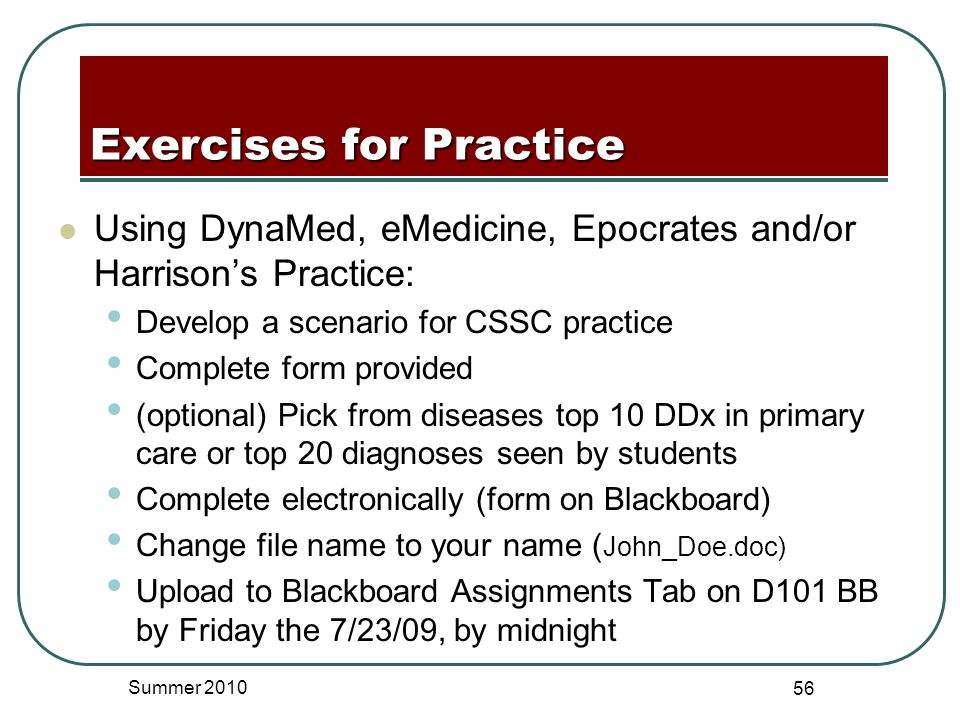 Using DynaMed, eMedicine, Epocrates and/or Harrison's Practice: Develop a scenario for CSSC practice Complete form provided (optional) Pick from diseases top 10 DDx in primary care or top 20 diagnoses seen by students Complete electronically (form on Blackboard) Change file name to your name ( John_Doe.doc) Upload to Blackboard Assignments Tab on D101 BB by Friday the 7/23/09, by midnight Summer 2010 56 Exercises for Practice