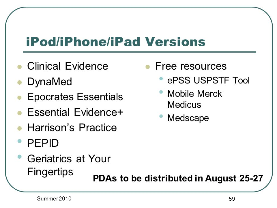 iPod/iPhone/iPad Versions Clinical Evidence DynaMed Epocrates Essentials Essential Evidence+ Harrison's Practice PEPID Geriatrics at Your Fingertips Free resources ePSS USPSTF Tool Mobile Merck Medicus Medscape Summer 2010 59 PDAs to be distributed in August 25-27