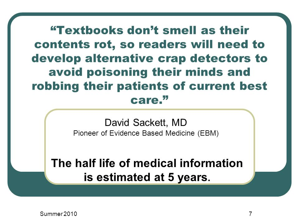 Textbooks don't smell as their contents rot, so readers will need to develop alternative crap detectors to avoid poisoning their minds and robbing their patients of current best care. David Sackett, MD Pioneer of Evidence Based Medicine (EBM) Summer 20107 The half life of medical information is estimated at 5 years.