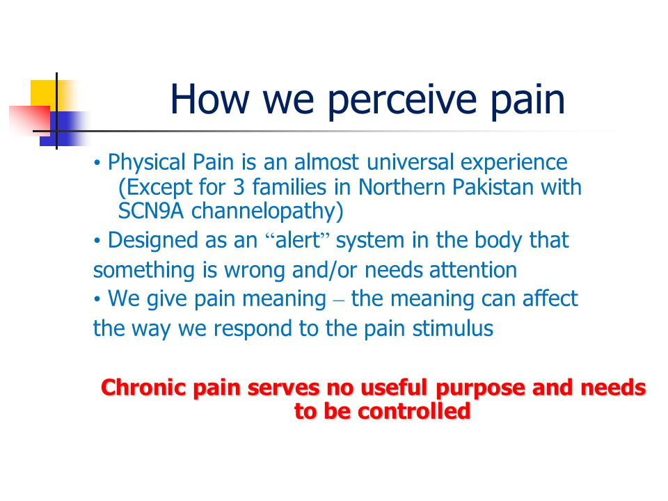 How we perceive pain Physical Pain is an almost universal experience (Except for 3 families in Northern Pakistan with SCN9A channelopathy) Designed as an alert system in the body that something is wrong and/or needs attention We give pain meaning – the meaning can affect the way we respond to the pain stimulus Chronic pain serves no useful purpose and needs to be controlled Chronic pain serves no useful purpose and needs to be controlled