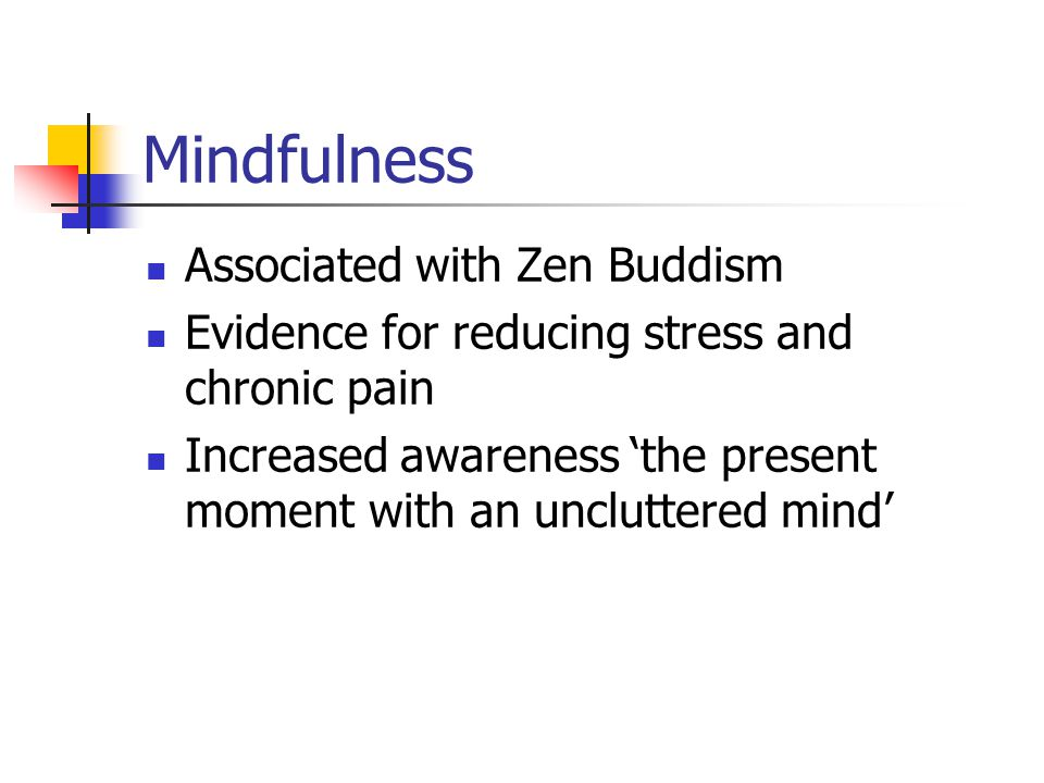 Mindfulness Associated with Zen Buddism Evidence for reducing stress and chronic pain Increased awareness 'the present moment with an uncluttered mind'