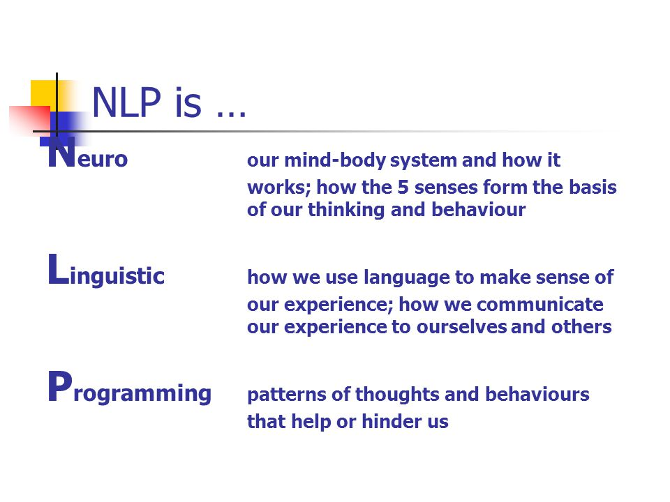 NLP is … N euro our mind-body system and how it works; how the 5 senses form the basis of our thinking and behaviour L inguistic how we use language to make sense of our experience; how we communicate our experience to ourselves and others P rogramming patterns of thoughts and behaviours that help or hinder us