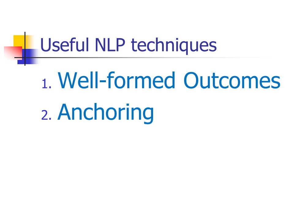 Useful NLP techniques 1. Well-formed Outcomes 2. Anchoring