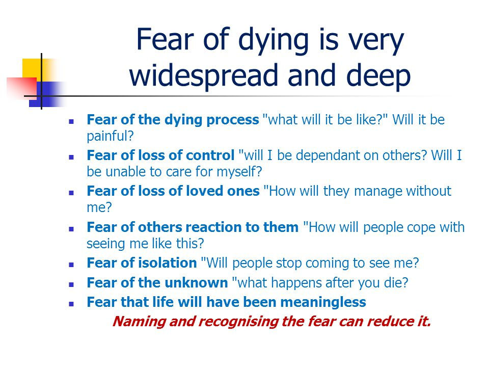 Fear of dying is very widespread and deep Fear of the dying process what will it be like Will it be painful.