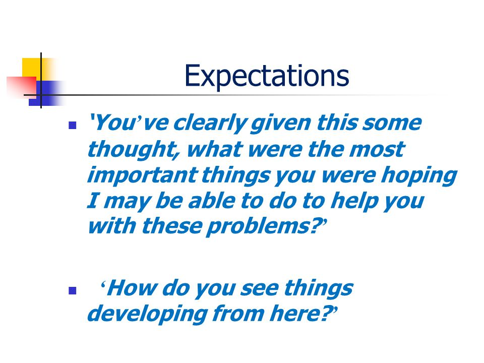 Expectations 'You ' ve clearly given this some thought, what were the most important things you were hoping I may be able to do to help you with these problems.