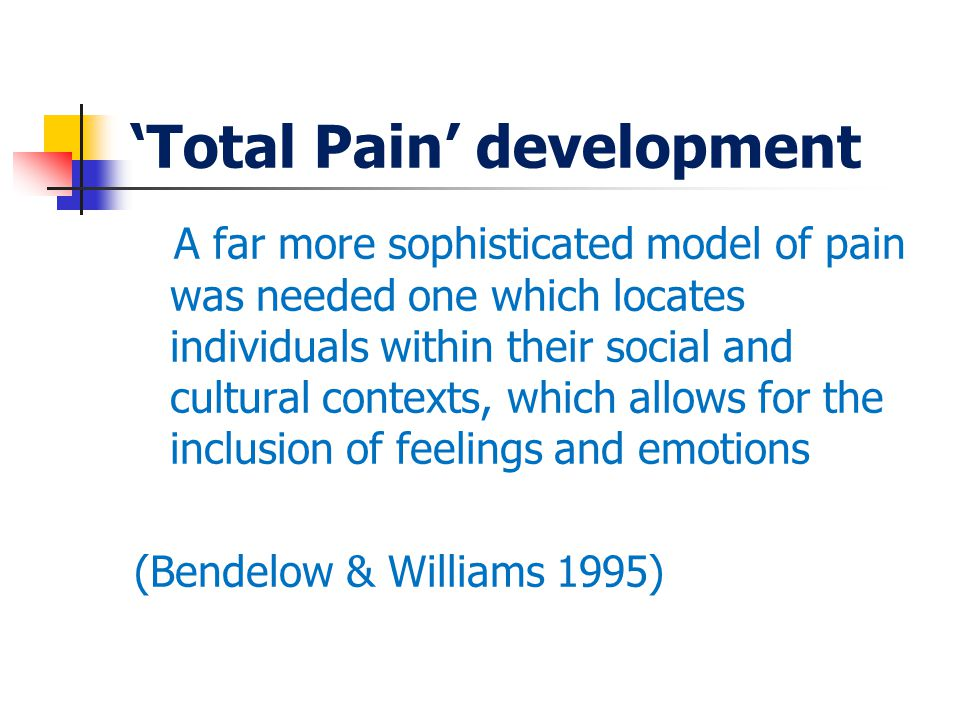 'Total Pain' development A far more sophisticated model of pain was needed one which locates individuals within their social and cultural contexts, which allows for the inclusion of feelings and emotions (Bendelow & Williams 1995)