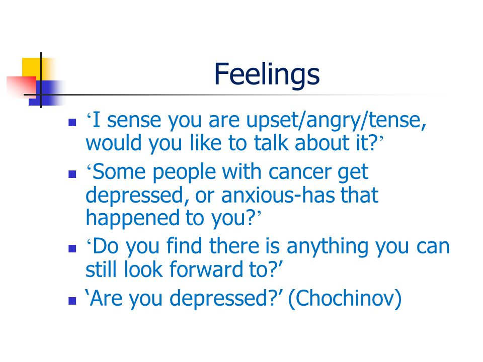 Feelings ' I sense you are upset/angry/tense, would you like to talk about it.