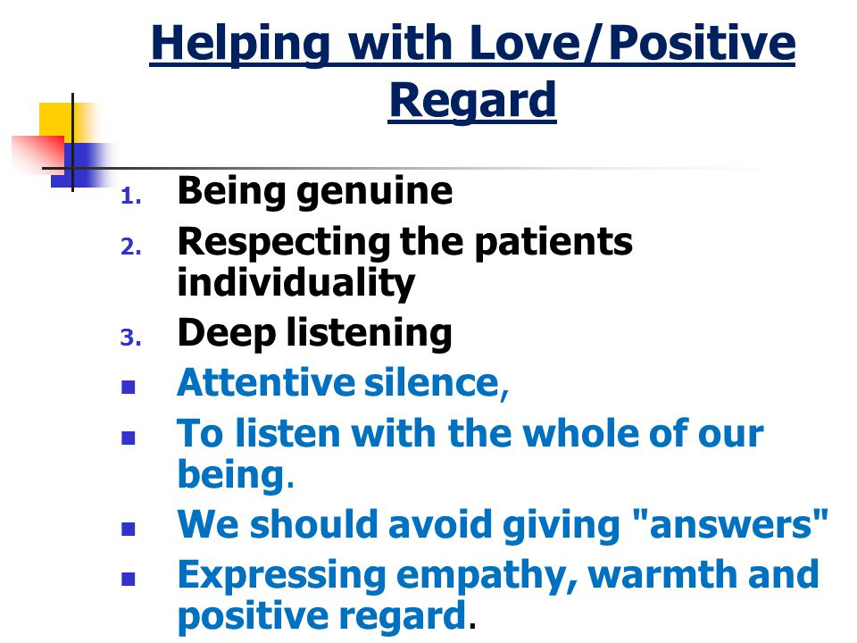 Helping with Love/Positive Regard 1. Being genuine 2.