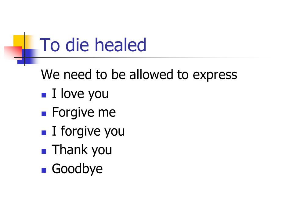 To die healed We need to be allowed to express I love you Forgive me I forgive you Thank you Goodbye