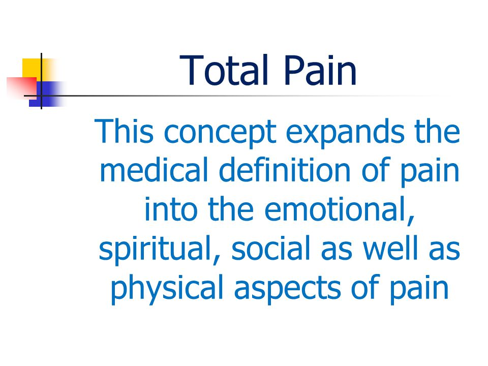 Total Pain This concept expands the medical definition of pain into the emotional, spiritual, social as well as physical aspects of pain