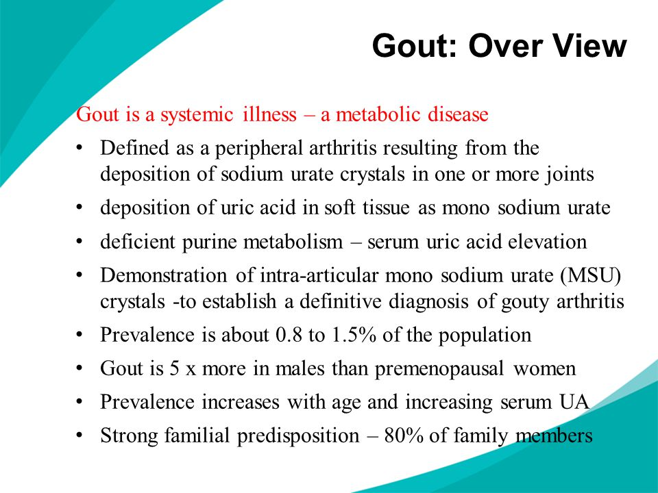 Gout: Over View Gout is a systemic illness – a metabolic disease Defined as a peripheral arthritis resulting from the deposition of sodium urate cryst