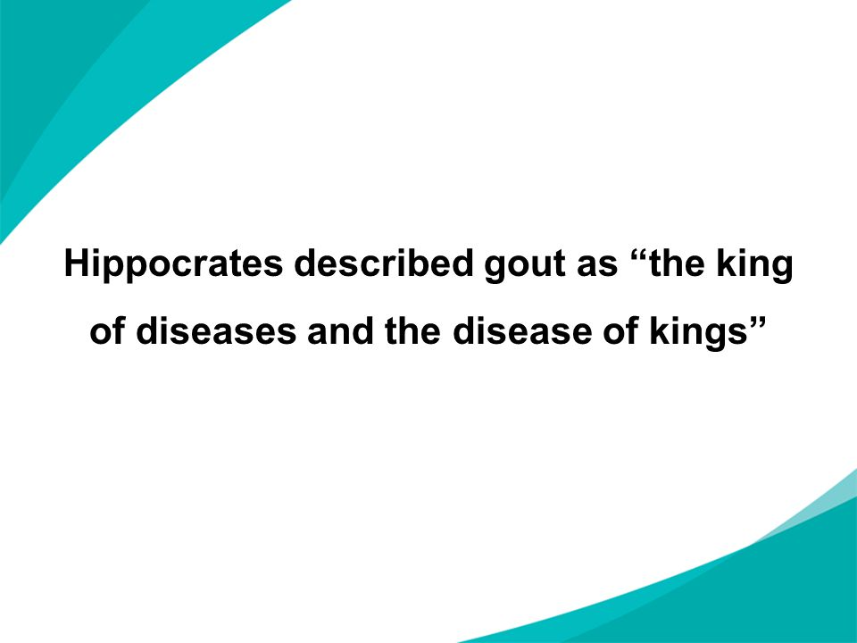 "Hippocrates described gout as ""the king of diseases and the disease of kings"""