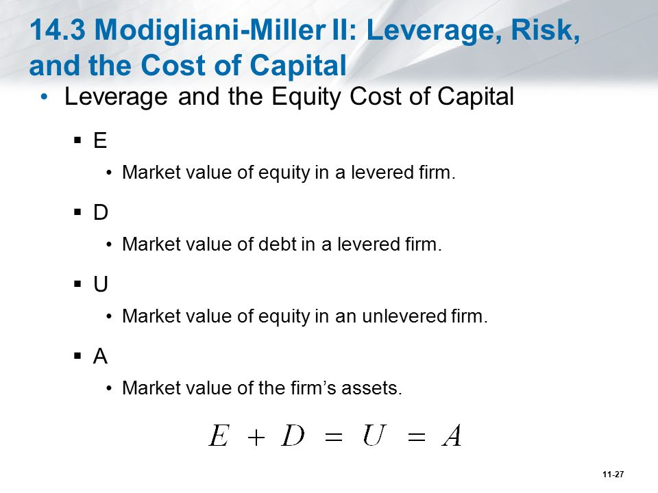 14.3 Modigliani-Miller II: Leverage, Risk, and the Cost of Capital (cont d) Leverage and the Equity Cost of Capital  The return on unlevered equity (R U ) is related to the returns of levered equity (R E ) and debt (R D ): 11-28