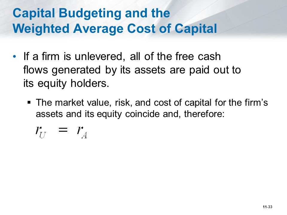 Capital Budgeting and the Weighted Average Cost of Capital (cont d) If a firm is levered, project r A is equal to the firm's weighted average cost of capital.