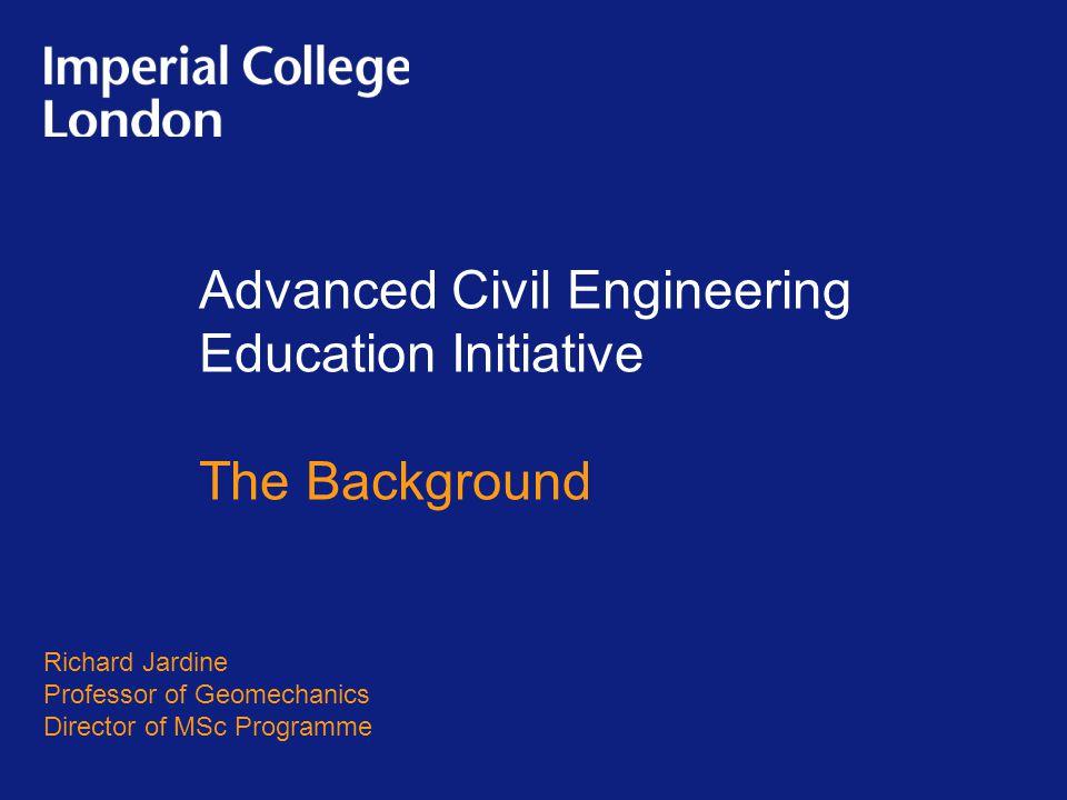 Advanced Civil Engineering Education Initiative The Background Richard Jardine Professor of Geomechanics Director of MSc Programme