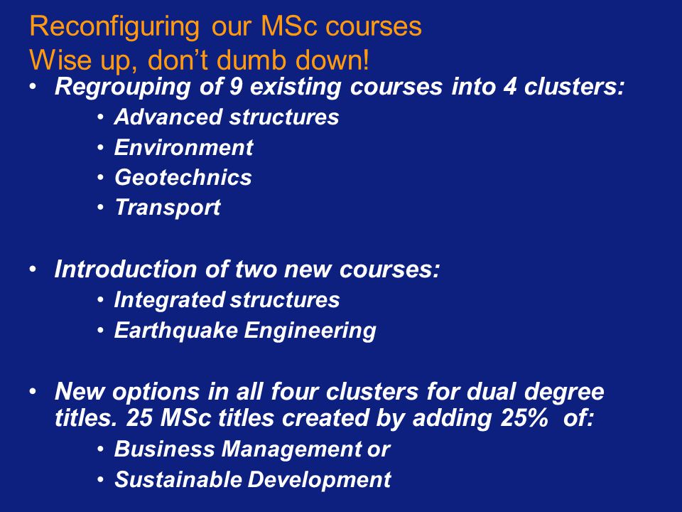 Reconfiguring our MSc courses Wise up, don't dumb down! Regrouping of 9 existing courses into 4 clusters: Advanced structures Environment Geotechnics