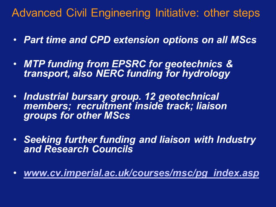 Advanced Civil Engineering Initiative: other steps Part time and CPD extension options on all MScs MTP funding from EPSRC for geotechnics & transport,