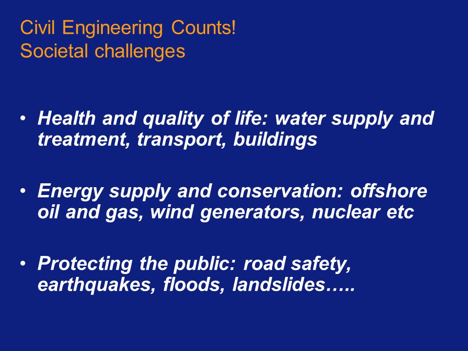 Civil Engineering Counts! Societal challenges Health and quality of life: water supply and treatment, transport, buildings Energy supply and conservat