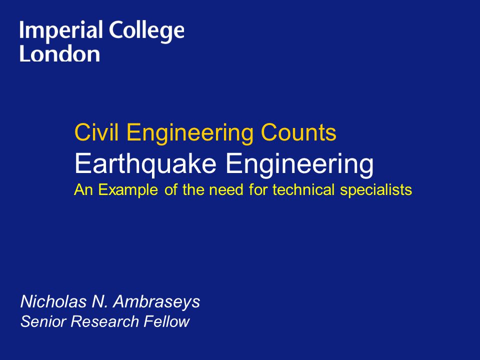 Civil Engineering Counts Earthquake Engineering An Example of the need for technical specialists Nicholas N. Ambraseys Senior Research Fellow
