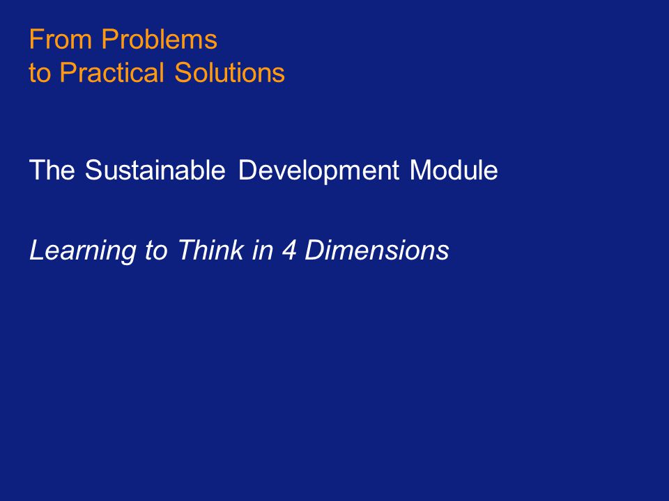 From Problems to Practical Solutions The Sustainable Development Module Learning to Think in 4 Dimensions