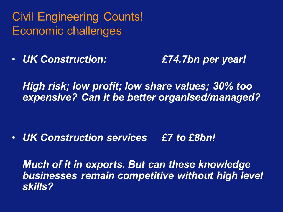 Civil Engineering Counts! Economic challenges UK Construction: £74.7bn per year! High risk; low profit; low share values; 30% too expensive? Can it be