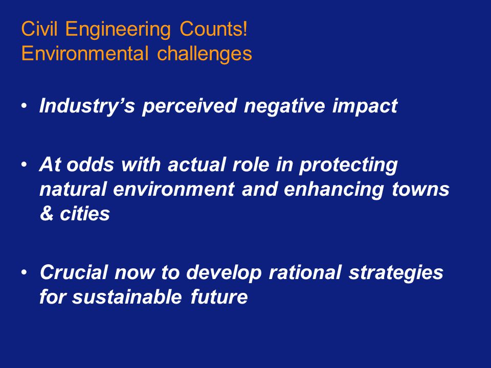 Civil Engineering Counts! Environmental challenges Industry's perceived negative impact At odds with actual role in protecting natural environment and