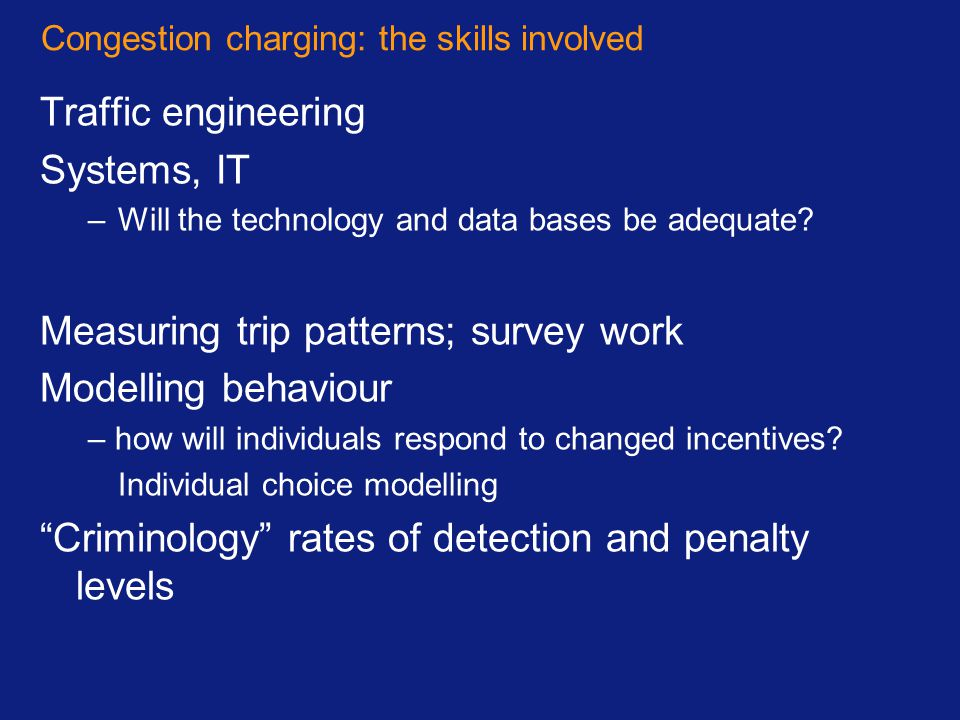 Congestion charging: the skills involved Traffic engineering Systems, IT –Will the technology and data bases be adequate? Measuring trip patterns; sur