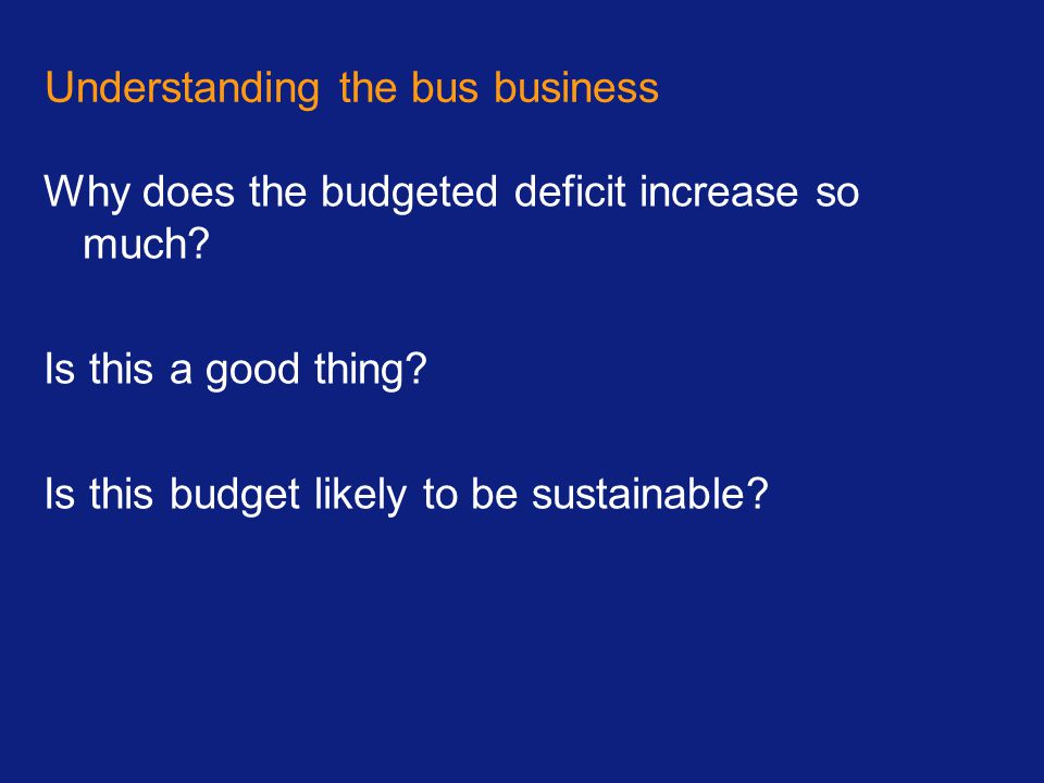 Understanding the bus business Why does the budgeted deficit increase so much? Is this a good thing? Is this budget likely to be sustainable?