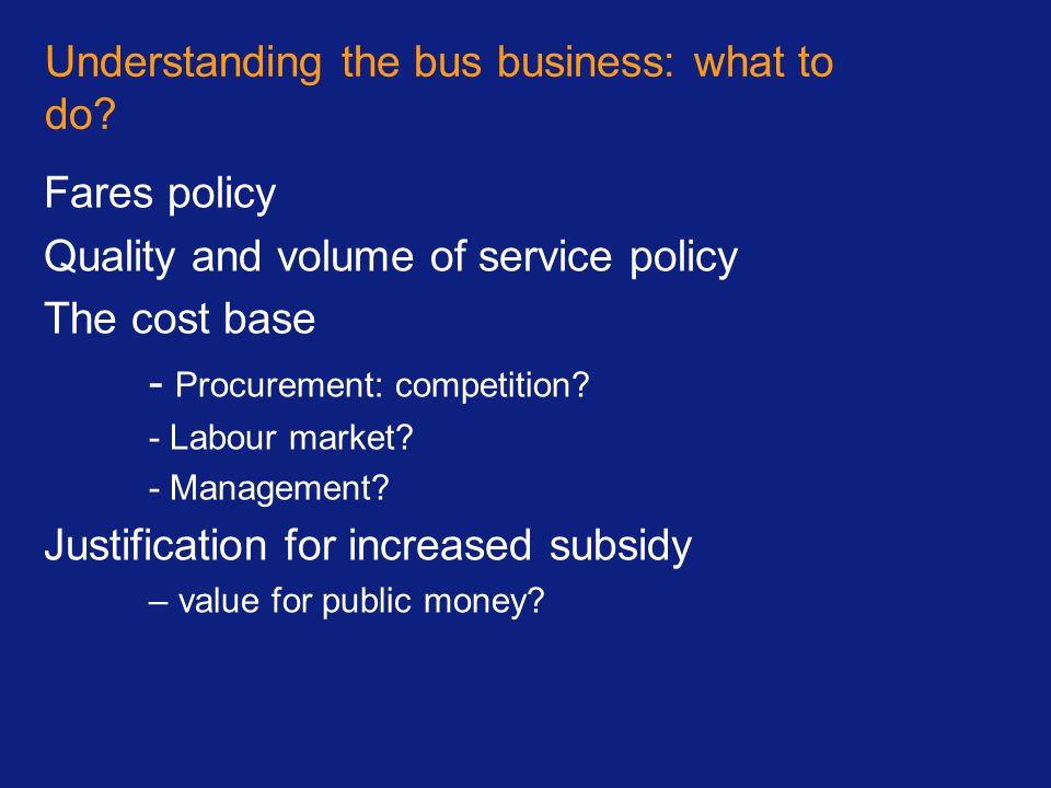 Understanding the bus business: what to do? Fares policy Quality and volume of service policy The cost base - Procurement: competition? - Labour marke