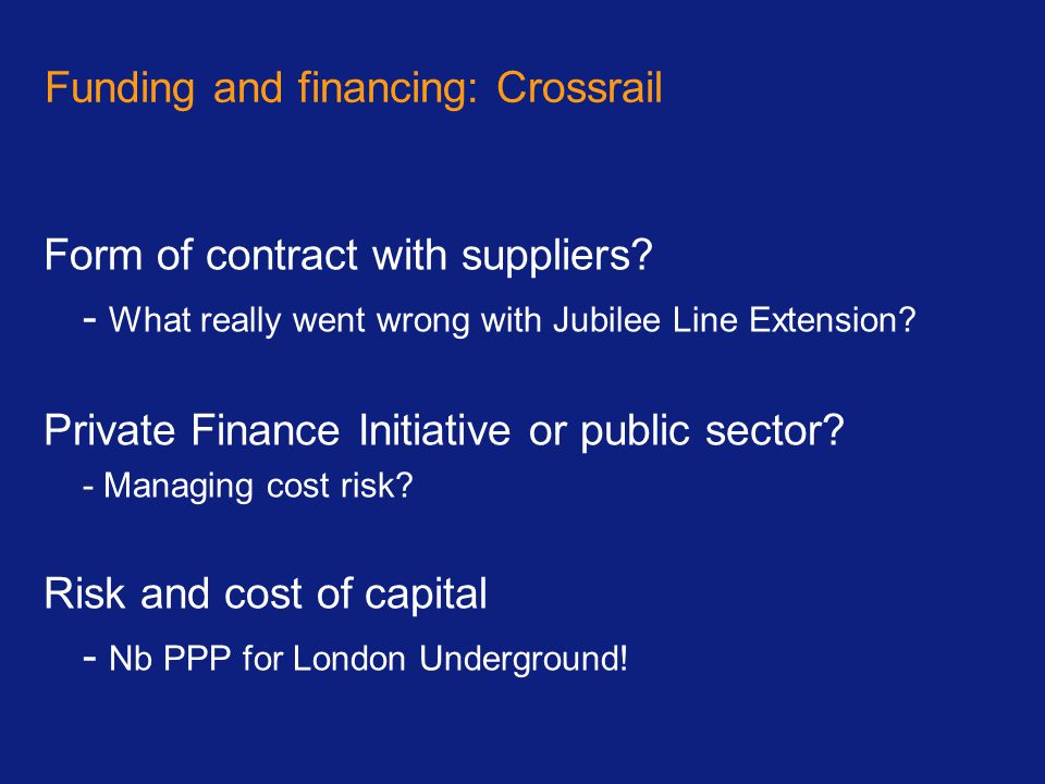 Funding and financing: Crossrail Form of contract with suppliers? - What really went wrong with Jubilee Line Extension? Private Finance Initiative or