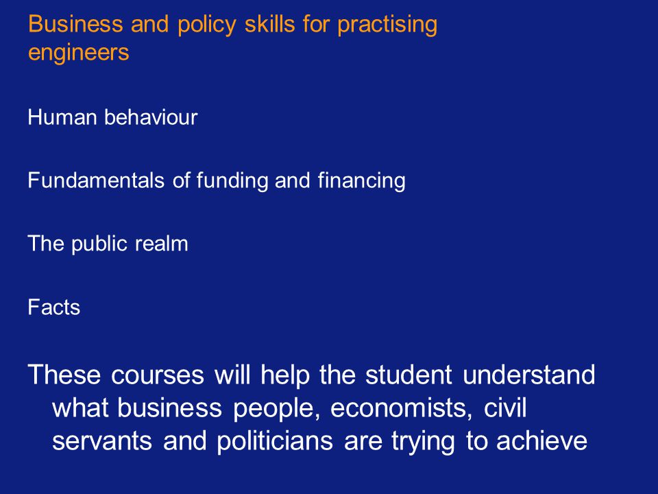 Business and policy skills for practising engineers Human behaviour Fundamentals of funding and financing The public realm Facts These courses will he
