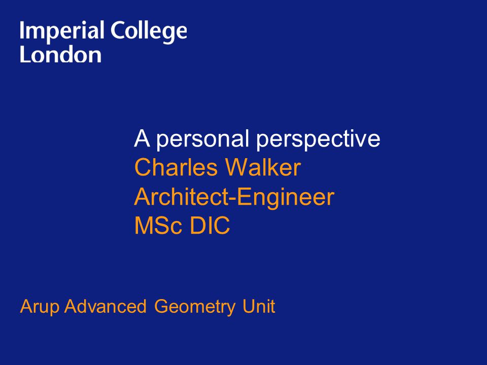 A personal perspective Charles Walker Architect-Engineer MSc DIC Arup Advanced Geometry Unit