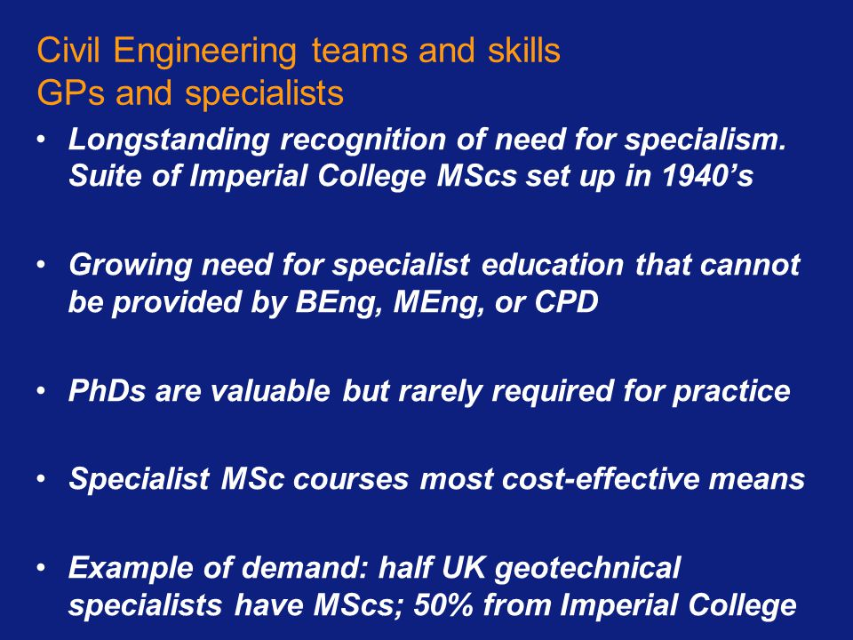 Civil Engineering teams and skills GPs and specialists Longstanding recognition of need for specialism. Suite of Imperial College MScs set up in 1940'