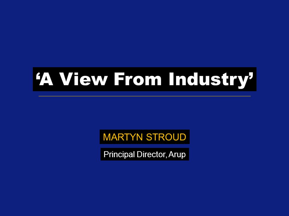 'A View From Industry' MARTYN STROUD Principal Director, Arup