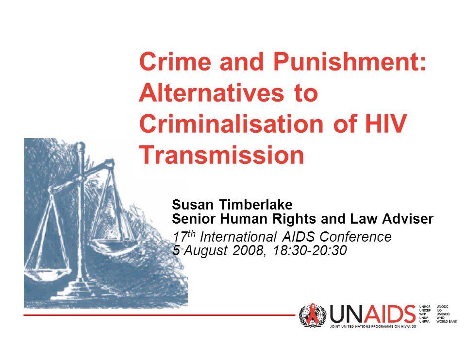 Crime and Punishment: Alternatives to Criminalisation of HIV Transmission Susan Timberlake Senior Human Rights and Law Adviser 17 th International AID