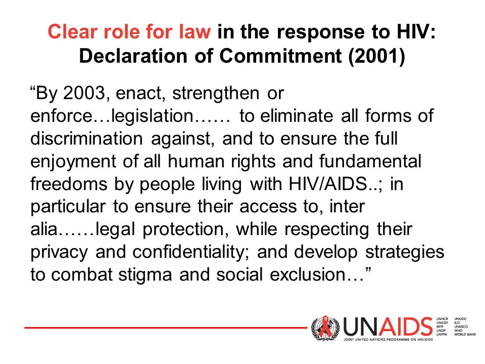 """Clear role for law in the response to HIV: Declaration of Commitment (2001) """"By 2003, enact, strengthen or enforce…legislation…… to eliminate all form"""