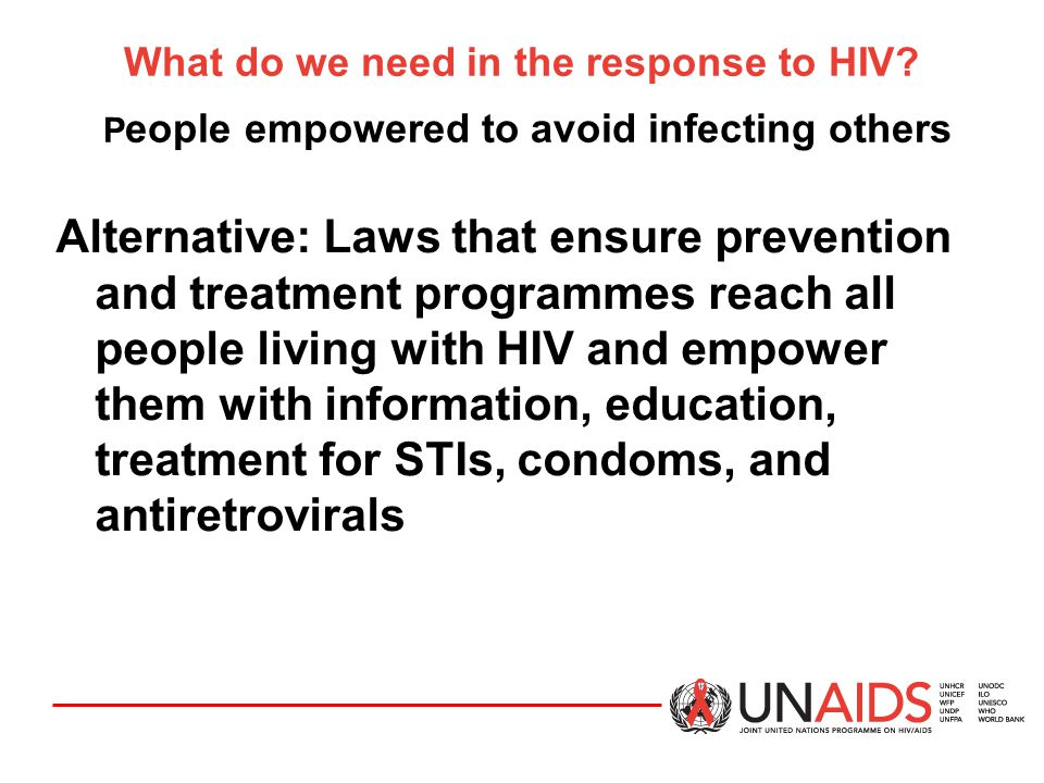 What do we need in the response to HIV? P eople empowered to avoid infecting others Alternative: Laws that ensure prevention and treatment programmes