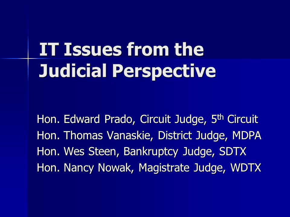 IT Issues from the Judicial Perspective Hon. Edward Prado, Circuit Judge, 5 th Circuit Hon.