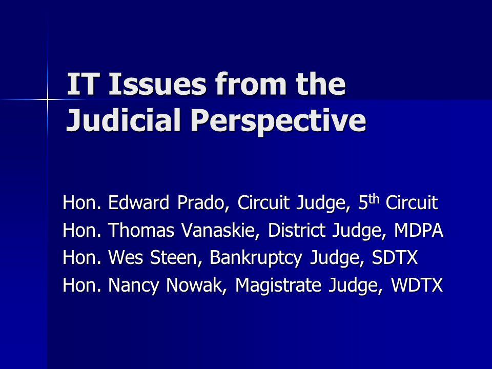 IT Issues from the Judicial Perspective Hon. Edward Prado, Circuit Judge, 5 th Circuit Hon. Thomas Vanaskie, District Judge, MDPA Hon. Wes Steen, Bank